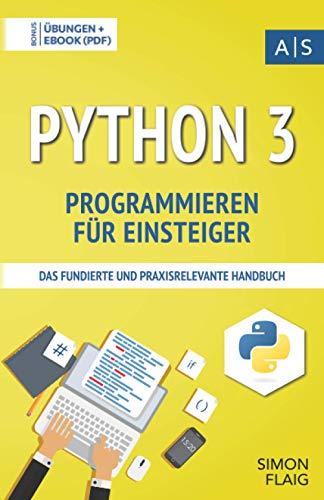 Python 3 Programmieren für Einsteiger: das fundierte und praxisrelevante Handbuch. Wie Sie als Anfänger Programmieren lernen und schnell zum ... lernen: vom Einsteiger zum Profi)