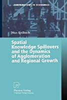 Spatial Knowledge Spillovers and the Dynamics of Agglomeration and Regional Growth (Contributions to Economics)