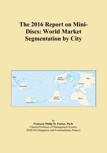 The 2016 Report on Mini-Discs: World Market Segmentation by City
