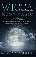 Wicca Moon Magic: Book Spells for Beginners with simple Lunar Spells and Wiccan Rituals