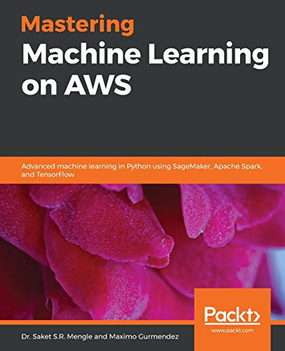 Mastering Machine Learning on AWS: Advanced machine learning in Python using SageMaker, Apache Spark, and TensorFlow