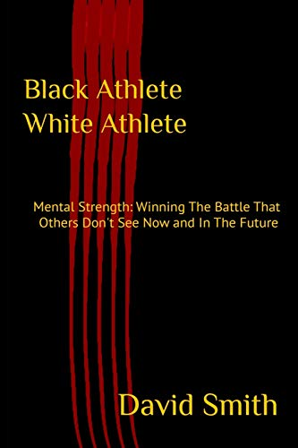 Black Athlete White Athlete: Mental Strength: Winning The Battle That Others Don't See Now And In The Future