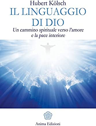 Linguaggio di Dio (Il): Un cammino spirituale verso lamore e la pace interiore