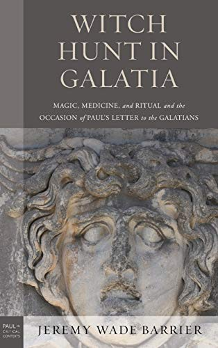 Witch Hunt in Galatia: Magic, Medicine, and Ritual and the Occasion of Paul's Letter to the Galatians (Paul in Critical Contexts)