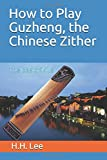 How to Play Guzheng, the Chinese Zither: The Basic Skills...