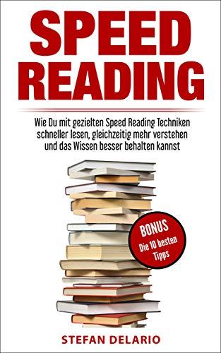 Speed Reading: Wie Du mit gezielten Speed Reading Techniken schneller lesen, gleichzeitig mehr verstehen und das Wissen besser behalten kannst
