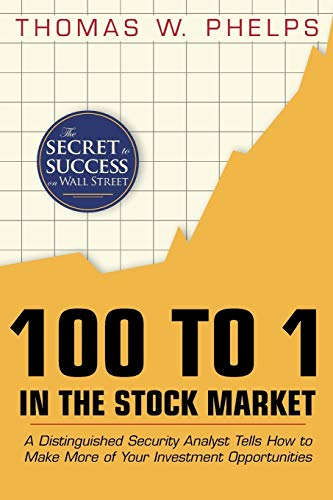 Compare Textbook Prices for 100 to 1 in the Stock Market: A Distinguished Security Analyst Tells How to Make More of Your Investment Opportunities reprint Edition ISBN 9781626540293 by Phelps, Thomas William