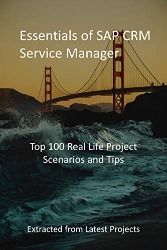 Essentials of SAP CRM Service Manager: Top 100 Real Life Project Scenarios and Tips : Extracted from Latest Projects (English Edition)