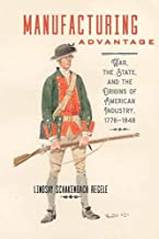 Manufacturing Advantage: War, the State, and the Origins of American Industry, 1776–1848 (Studies in Early American Economy and Society from the Library Company of Philadelphia)