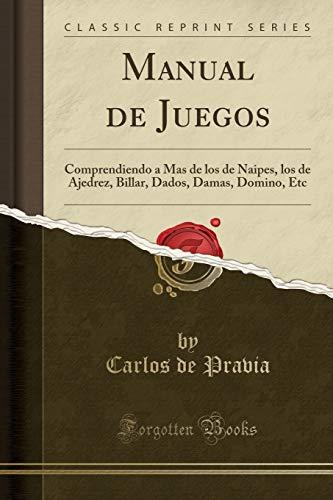 Manual de Juegos: Comprendiendo a Mas de los de Naipes, los de Ajedrez, Billar, Dados, Damas, Domino, Etc (Classic Reprint)