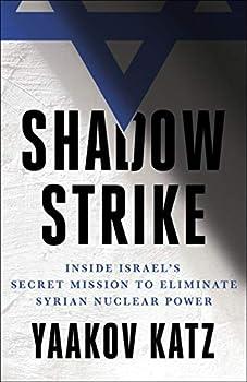 Shadow Strike  Inside Israel s Secret Mission to Eliminate Syrian Nuclear Power