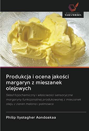 Produkcja i ocena jakości margaryn z mieszanek olejowych: Skład fizjochemiczny i właściwości sensoryczne margaryny funkcjonalnej produkowanej z mieszanek oleju z ziaren melona i palmowca