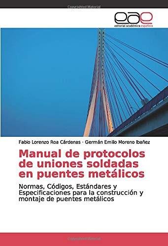 Manual de protocolos de uniones soldadas en puentes metálicos: Normas, Códigos, Estándares y Especificaciones para la construcción y montaje de puentes metálicos