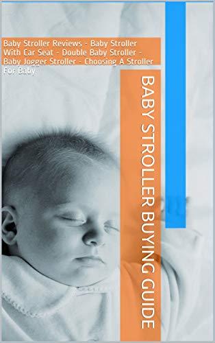 Baby Stroller Buying Guide: Baby Stroller Reviews - Baby Stroller With Car Seat - Double Baby Stroller - Baby Jogger Stroller - Choosing A Stroller For Baby