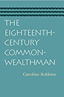 The Eighteenth-century Commonwealthman: Studies in the Transmission, Development, and Circumstance of English Liberal Thought from the Restoration of Charles II Until the War With the thrirt