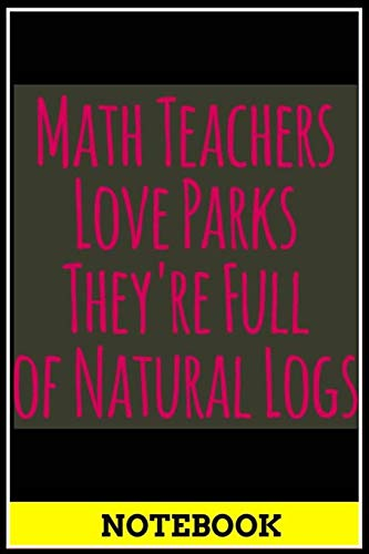 Notebook: Math Teachers Love Parks Full of Natural Logs Funny Pun funny graphic cover notebook, size 6x9 inch , notebook and journal, doodle book , 120 pages of lined paper matte cover - A001