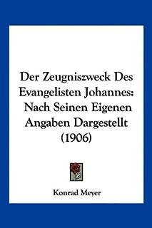 Der Zeugniszweck Des Evangelisten Johannes: Nach Seinen Eigenen Angaben Dargestellt (1906)