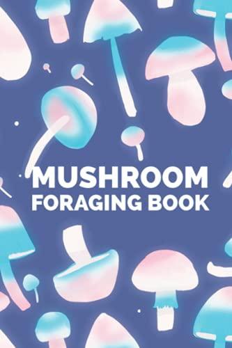 Mushroom Foraging Book: A Mushroom Identification Logbook, Mycology Journal to Log Wild Mushrooms...