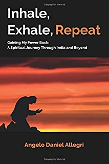 Inhale, Exhale, Repeat: Gaining My Power Back: A Spiritual Journey Through India and Beyond