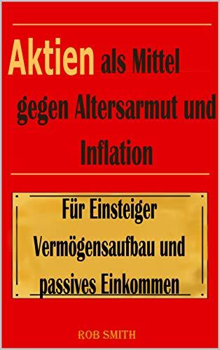 Aktien als Mittel gegen Altersarmut und Inflation: Mit Wissen und Handlungsempfehlungen zum Vermögensaufbau!