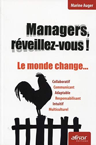 Managers, réveillez-vous ! Le monde change...Collaboratif, communiquant, adaptable, responsabilisant, intuitif, multiculturel.