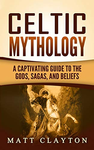 Celtic Mythology: A Captivating Guide to the Gods, Sagas and Beliefs