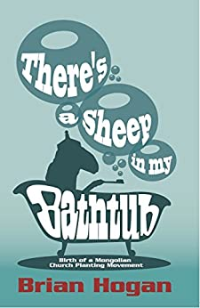 There's a Sheep in my Bathtub: Birth of a Mongolian Church Planting Movement; Tenth Anniversary Edition by [Brian P Hogan, George Patterson]