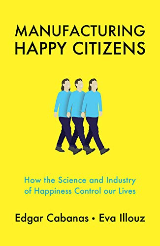 Manufacturing Happy Citizens: How the Science and Industry of Happiness Control our Lives