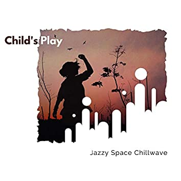 Child's Play - Jazzy Space ChillWave