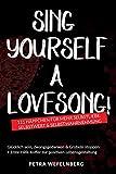 Sing yourself a Lovesong!: 111 Häppchen für mehr Selbstliebe, Selbstwert & Selbstwahrnehmung - Glücklich sein, Zwangsgedanken & Grübeln stoppen. + Erste-Hilfe-Koffer zur positiven Lebensgestaltung