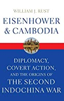 Eisenhower and Cambodia: Diplomacy, Covert Action, and the Origins of the Second Indochina War (Studies in Conflict, Diplomacy, and Peace)
