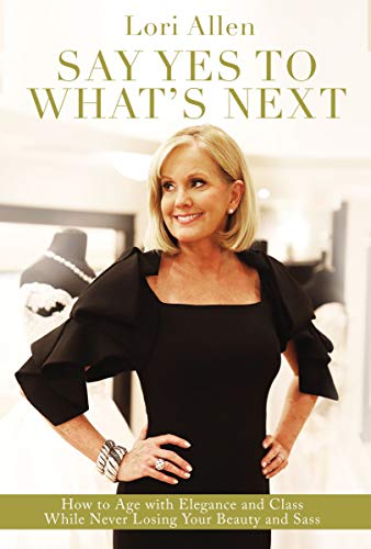 Say Yes to What's Next: How to Age with Elegance and Class While Never Losing Your Beauty and Sass! (English Edition)