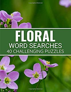 Floral Word Searches: Flower Themed Puzzle Book | 40 Large Print Challenging Puzzles About Flowers, Plants & Nature | Gift for Summer, Vacations & Free Times