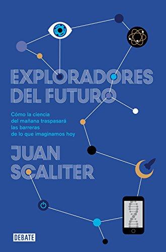 Exploradores del futuro: Como la ciencia del mañana traspasará las barreras de lo que imaginamos hoy (Ciencia y Tecnología)