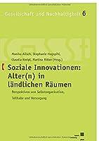 Soziale Innovationen: Alter(n) in laendlichen Raeumen: Perspektiven von Selbstorganisation, Teilhabe und Versorgung