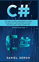 C#: The Crash Course for Beginners to Learn the Basics of C Programming with Real Examples, Easily and in a Short Time (Step-By-Step Guide)