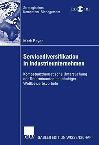 Servicediversifikation in Industrieunternehmen: Kompetenztheoretische Untersuchung der Determinanten nachhaltiger Wettbewerbsvorteile (Strategisches Kompetenz-Management)