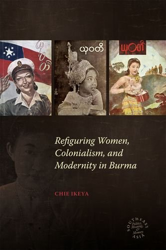 Refiguring Women, Colonialism, and Modernity in Burma (Southeast Asia: Politics, Meaning, and Memory)