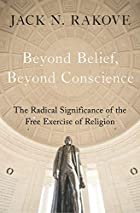 Beyond Belief, Beyond Conscience: The Radical Significance of the Free Exercise of Religion (Inalienable Rights)
