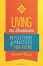 Living the Beatitudes: Reflections, Prayers and Practices for Teens