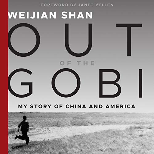 Out of the Gobi     My Story of China and America              By:                                                                                                                                 Weijian Shan,                                                                                        Janet Yellen - foreword                               Narrated by:                                                                                                                                 David Shih                      Length: 17 hrs and 53 mins     Not rated yet     Overall 0.0
