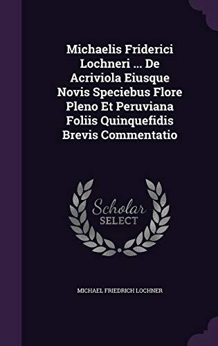 Michaelis Friderici Lochneri ... de Acriviola Eiusque Novis Speciebus Flore Pleno Et Peruviana Foliis Quinquefidis Brevis Commentatio
