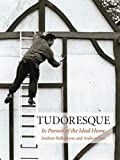 Tudoresque: In Pursuit of the Ideal Home
