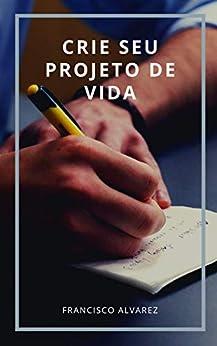 Crie seu projeto de vida por [Francisco Alvarez]