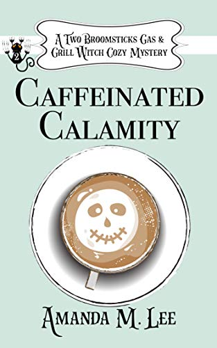 Caffeinated Calamity (A Two Broomsticks Gas & Grill Witch Cozy Mystery Book 2) by [Amanda M. Lee]