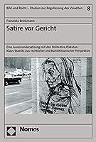 Satire VOR Gericht: Eine Auseinandersetzung Mit Den Politsatire-Plakaten Klaus Staecks Aus Rechtlicher Und Kunsthistorischer Perspektive (Bild Und Recht Studien Zur Regulierung Des Visuellen)