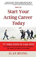 How To Start Your Acting Career Today: The 7 Free Steps To Take Now To Follow Your Dreams & Get Auditions for Roles in Film & Television