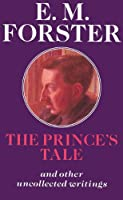The Prince's Tale and Other Uncollected Writings (The Abinger Edition of E.m. Forster)