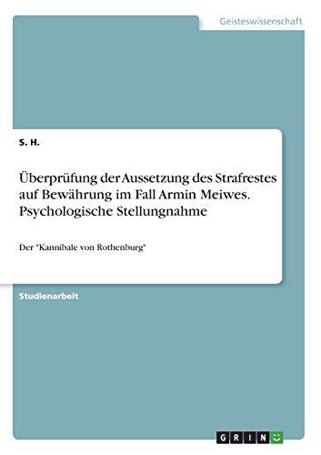 Überprüfung der Aussetzung des Strafrestes auf Bewährung im Fall Armin Meiwes. Psychologische Stellungnahme: Der