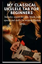 My Classical Ukulele Tab for beginners: Includes spaces for title, blank cord spaces and staffs for writing Ukulele songs